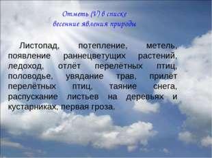 Отметь (V) в списке весенние явления природы Листопад, потепление, метель, по