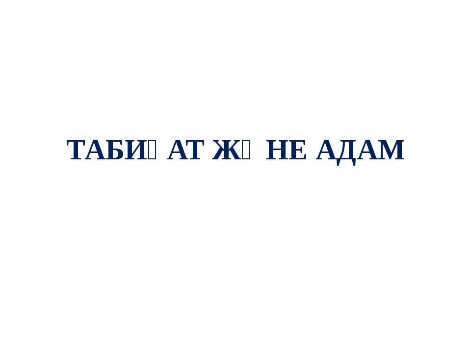 ТАБИҒАТ ЖӘНЕ АДАМ