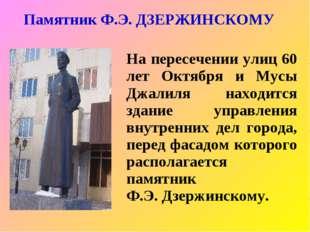 Памятник Ф.Э. ДЗЕРЖИНСКОМУ На пересечении улиц 60 лет Октября и Мусы Джалиля