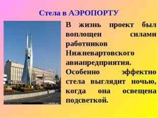Стела в АЭРОПОРТУ В жизнь проект был воплощен силами работников Нижневартовск