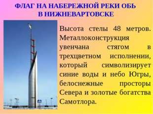 ФЛАГ НА НАБЕРЕЖНОЙ РЕКИ ОБЬ В НИЖНЕВАРТОВСКЕ Высота стелы 48 метров. Металлок