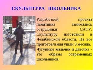 СКУЛЬПТУРА ШКОЛЬНИКА Разработкой проекта памятника занимались сотрудники САТУ