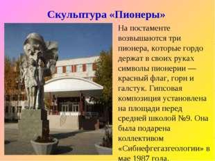 Скульптура «Пионеры» На постаменте возвышаются три пионера, которые гордо дер
