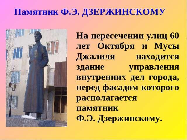 Памятник Ф.Э. ДЗЕРЖИНСКОМУ На пересечении улиц 60 лет Октября и Мусы Джалиля...