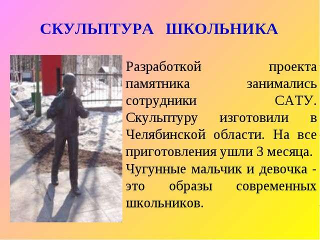 СКУЛЬПТУРА ШКОЛЬНИКА Разработкой проекта памятника занимались сотрудники САТУ...