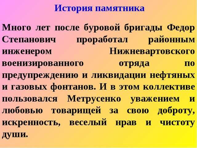 История памятника Много лет после буровой бригады Федор Степанович проработал...