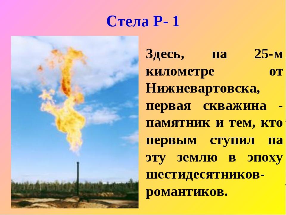 Стела Р- 1 Здесь, на 25-м километре от Нижневартовска, первая скважина - памя...