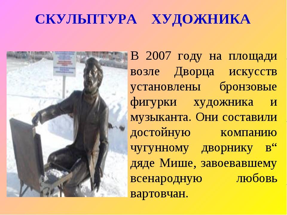 СКУЛЬПТУРА ХУДОЖНИКА В 2007 году на площади возле Дворца искусств установлены...