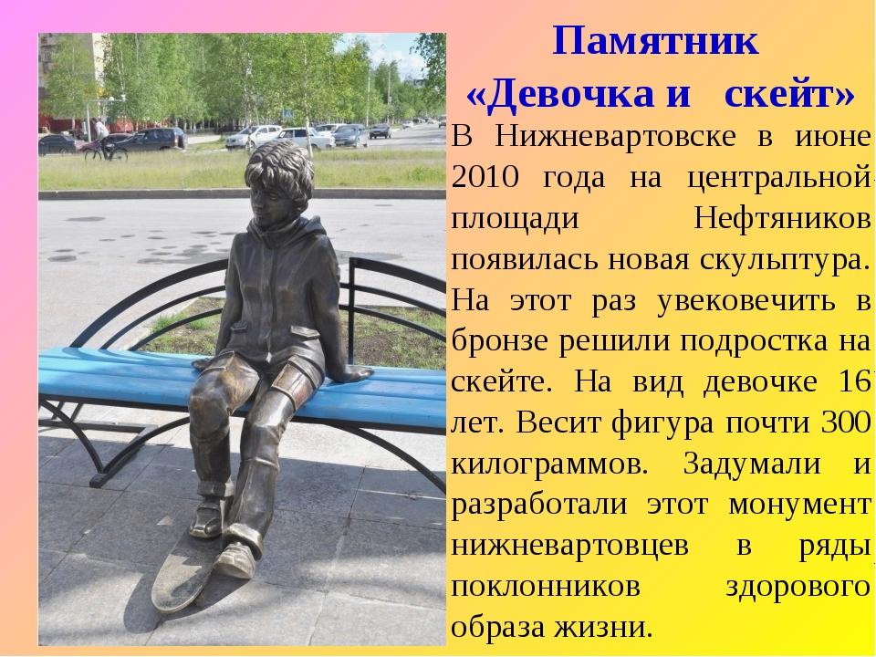 Памятник «Девочка и скейт» В Нижневартовске в июне 2010 года на центральной п...