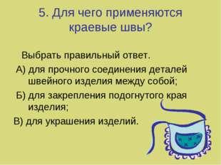 5. Для чего применяются краевые швы? Выбрать правильный ответ. А) для прочног