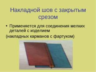 Накладной шов с закрытым срезом Применяется для соединения мелких деталей с и