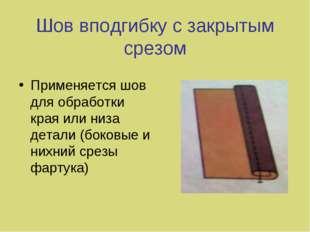 Шов вподгибку с закрытым срезом Применяется шов для обработки края или низа д