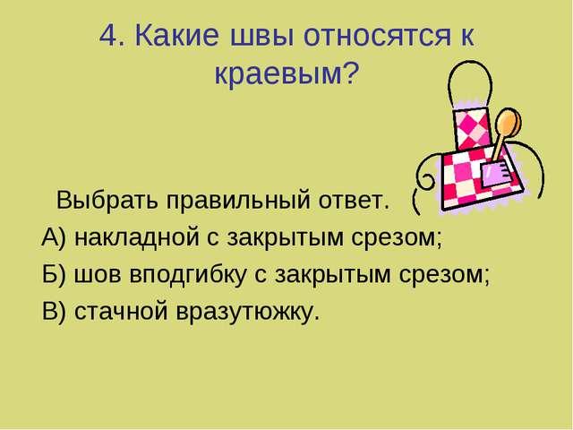 4. Какие швы относятся к краевым? Выбрать правильный ответ. А) накладной с за...