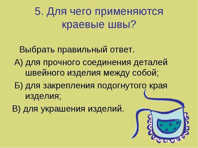 5. Для чего применяются краевые швы? Выбрать правильный ответ. А) для прочног...
