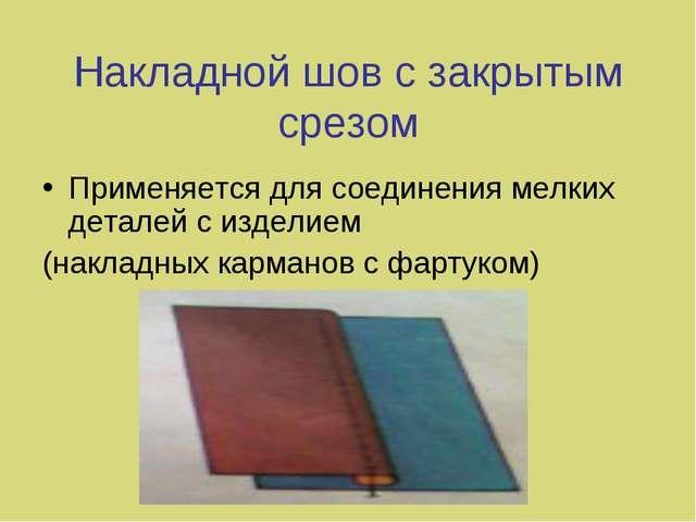 Накладной шов с закрытым срезом Применяется для соединения мелких деталей с и...