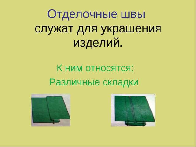 Отделочные швы служат для украшения изделий. К ним относятся: Различные складки