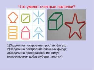 Что умеют счетные палочки? 1)Задачи на построение простых фигур; 2)Задачи на