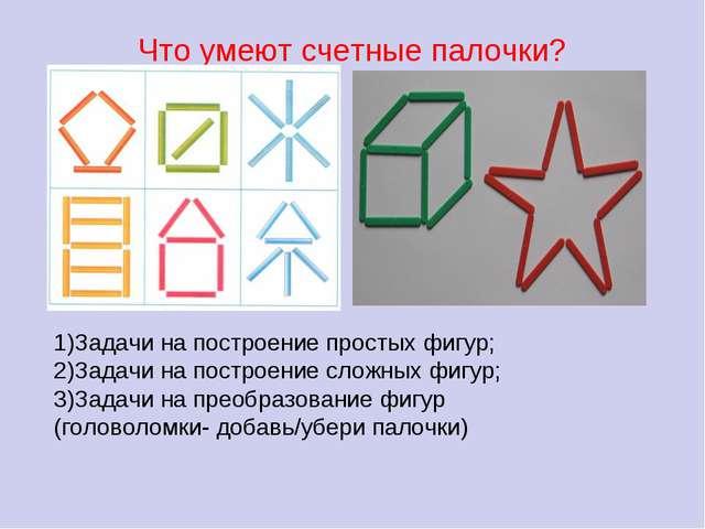 Что умеют счетные палочки? 1)Задачи на построение простых фигур; 2)Задачи на...