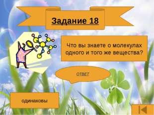 Задание 16 Перечислите основные свойства жидкостей? ОТВЕТ Имеют объем, но не