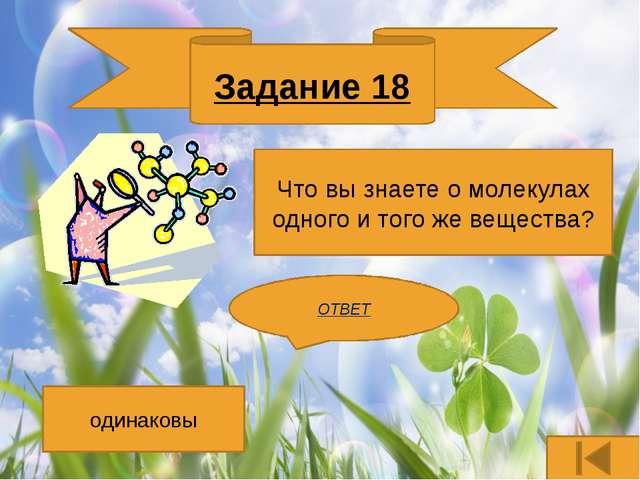 Задание 16 Перечислите основные свойства жидкостей? ОТВЕТ Имеют объем, но не...