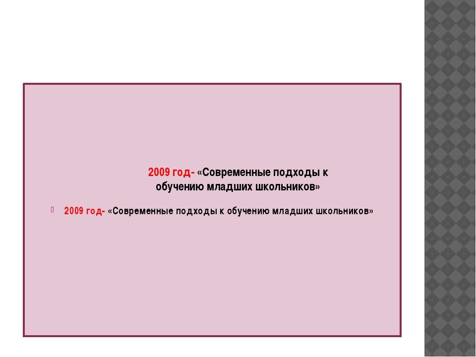 2009 год- «Современные подходы к обучению младших школьников» 2009 год- «Сов...
