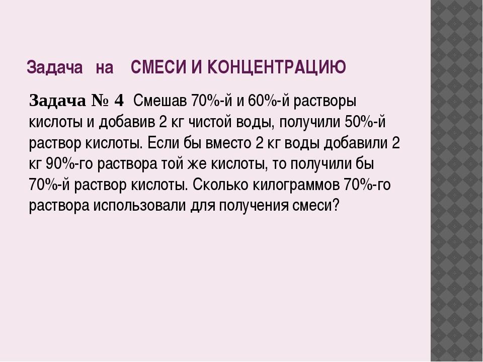Задача на СМЕСИ И КОНЦЕНТРАЦИЮ Задача № 4 Смешав 70%-й и 60%-й растворы кисло...