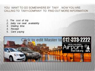 YOU WANT TO GO SOMEWHERE BY TAXY . NOW YOU ARE CALLING TO TAXY-COMPANY TO FIN
