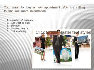 You want to buy a new appartment . You are calling to find out more informati