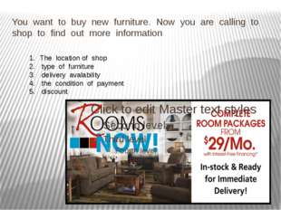 You want to buy new furniture. Now you are calling to shop to find out more i