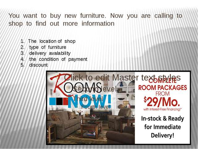 You want to buy new furniture. Now you are calling to shop to find out more i...