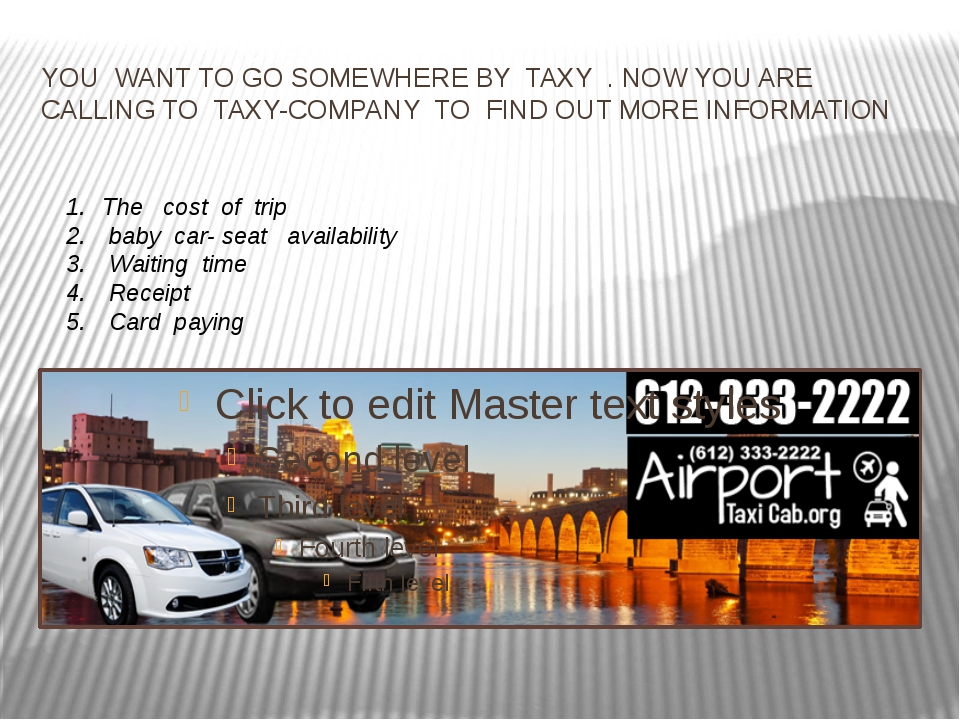 YOU WANT TO GO SOMEWHERE BY TAXY . NOW YOU ARE CALLING TO TAXY-COMPANY TO FIN...