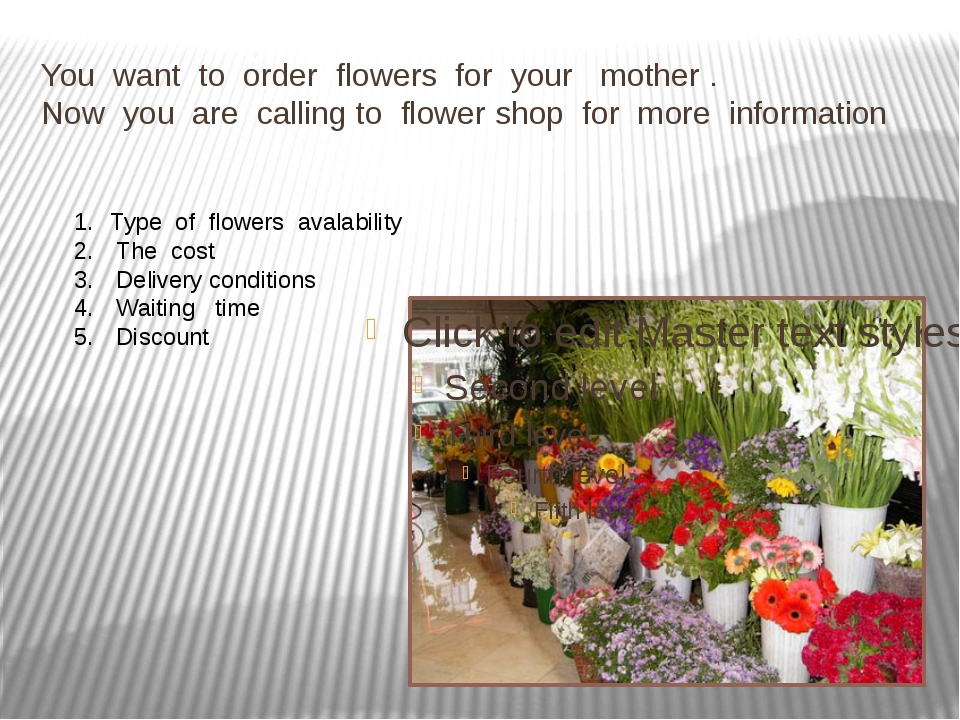 You want to order flowers for your mother . Now you are calling to flower sho...