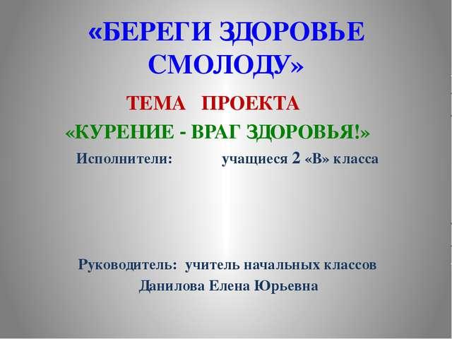«БЕРЕГИ ЗДОРОВЬЕ СМОЛОДУ» ТЕМА ПРОЕКТА «КУРЕНИЕ - ВРАГ ЗДОРОВЬЯ!» Исполнители...
