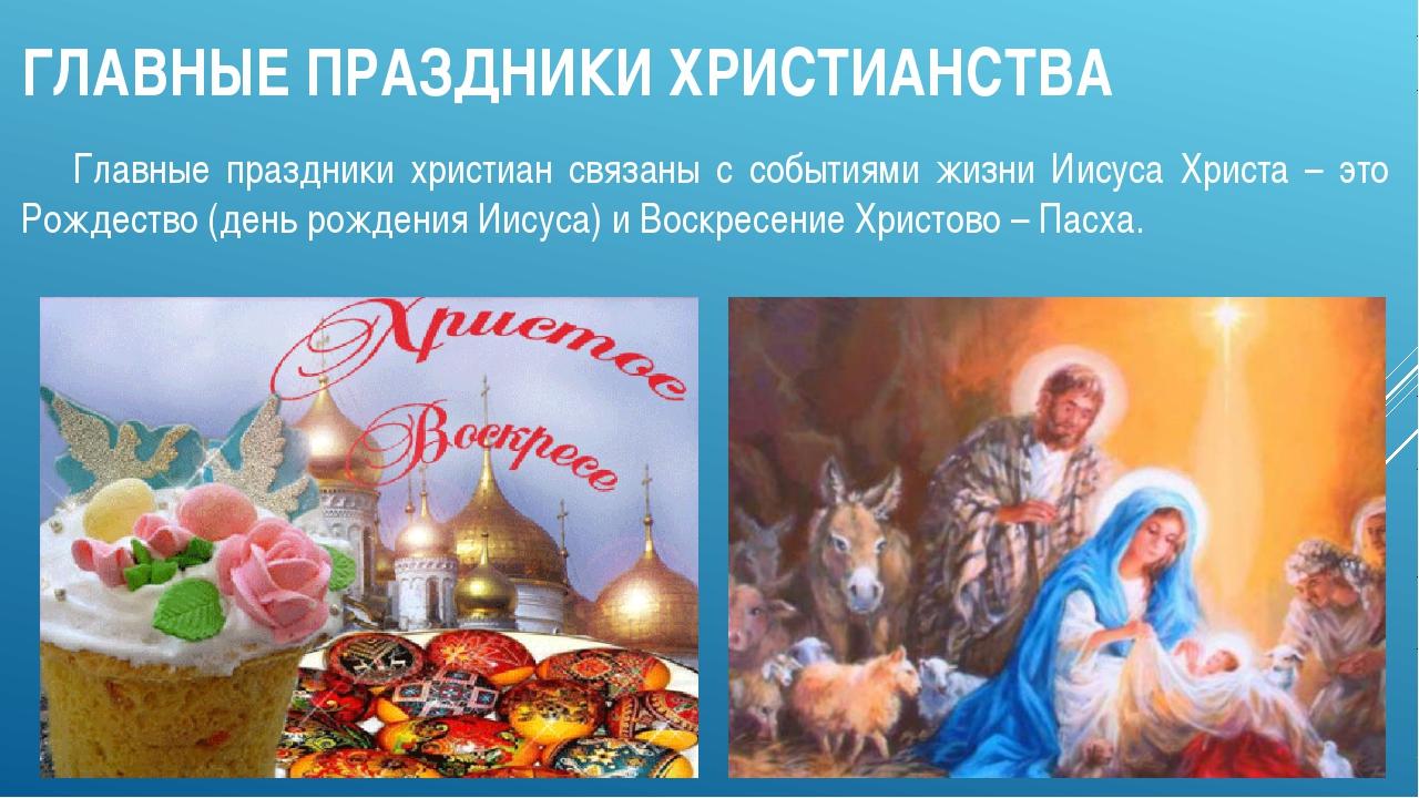 ГЛАВНЫЕ ПРАЗДНИКИ ХРИСТИАНСТВА Главные праздники христиан связаны с событиям...