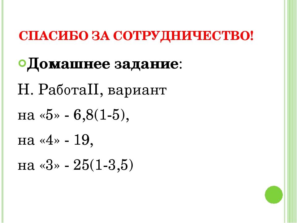 СПАСИБО ЗА СОТРУДНИЧЕСТВО! Домашнее задание: Н. РаботаII, вариант на «5» - 6,...