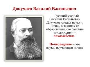 Докучаев Василий Васильевич Русский ученый Василий Васильевич Докучаев создал