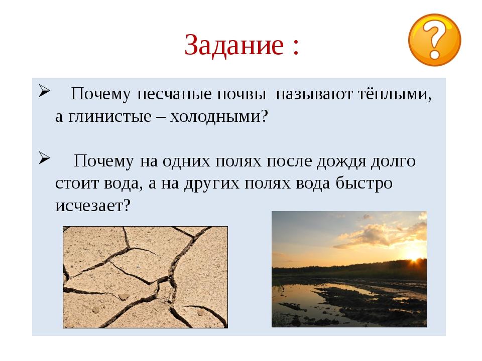 Задание : Почему песчаные почвы называют тёплыми, а глинистые – холодными? По...