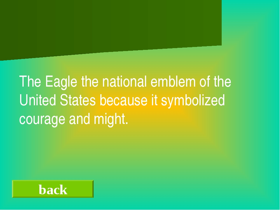 back The Eagle the national emblem of the United States because it symbolize...