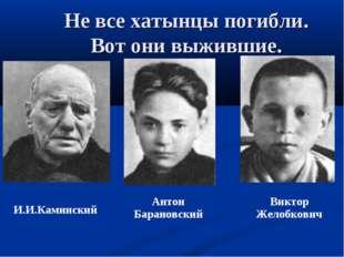 Не все хатынцы погибли. Вот они выжившие. И.И.Каминский Антон Барановский Ви