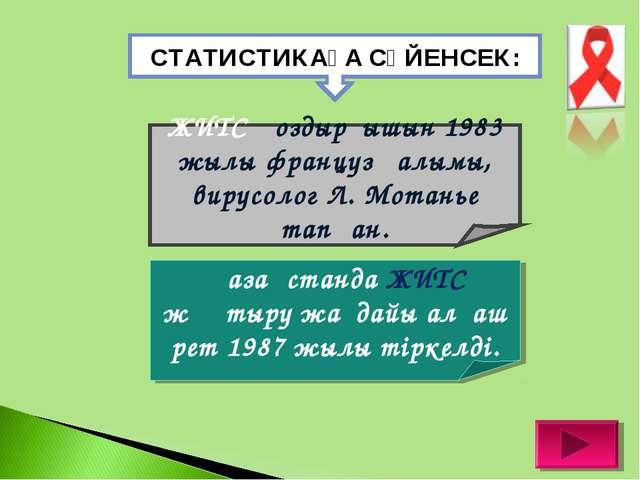СТАТИСТИКАҒА СҮЙЕНСЕК: ЖИТС қоздырғышын 1983 жылы француз ғалымы, вирусолог Л...