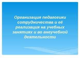 Организация педагогики сотрудничества и её реализация на учебных занятиях и в