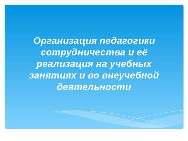 Организация педагогики сотрудничества и её реализация на учебных занятиях и в...