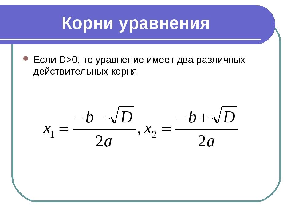 Корни уравнения Если D>0, то уравнение имеет два различных действительных корня