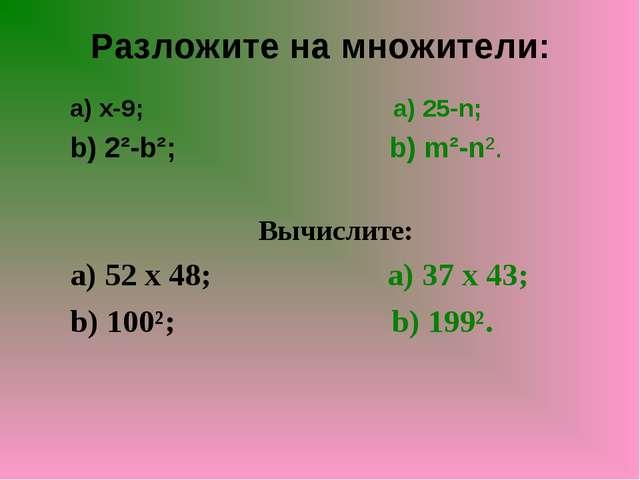 Разложите на множители: a) x-9; a) 25-n; b) 2²-b²; b) m²-n². Вычислите: a) 52...