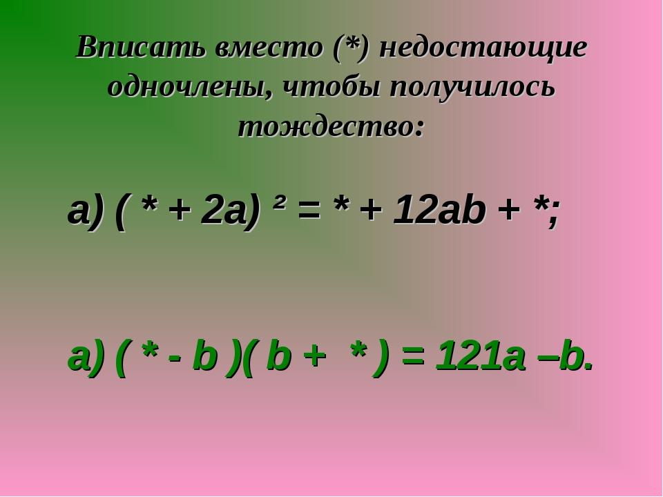 Вписать вместо (*) недостающие одночлены, чтобы получилось тождество: а) ( *...