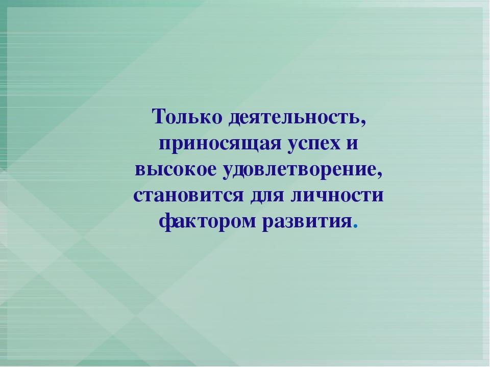 Только деятельность, приносящая успех и высокое удовлетворение, становится дл...