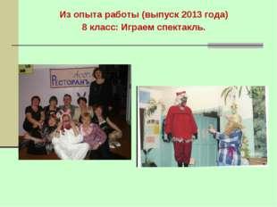 Из опыта работы (выпуск 2013 года) 8 класс: Играем спектакль.