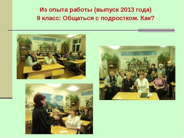 Из опыта работы (выпуск 2013 года) 9 класс: Общаться с подростком. Как?