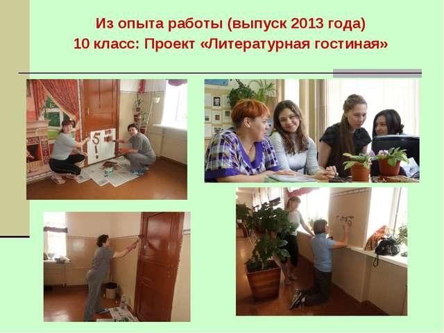 Из опыта работы (выпуск 2013 года) 10 класс: Проект «Литературная гостиная»