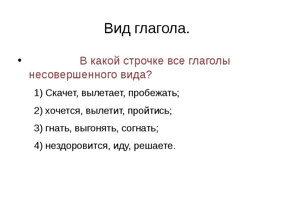 Вид глагола. В какой строчке все глаголы несовершенного вида? 1) Скачет, выле...